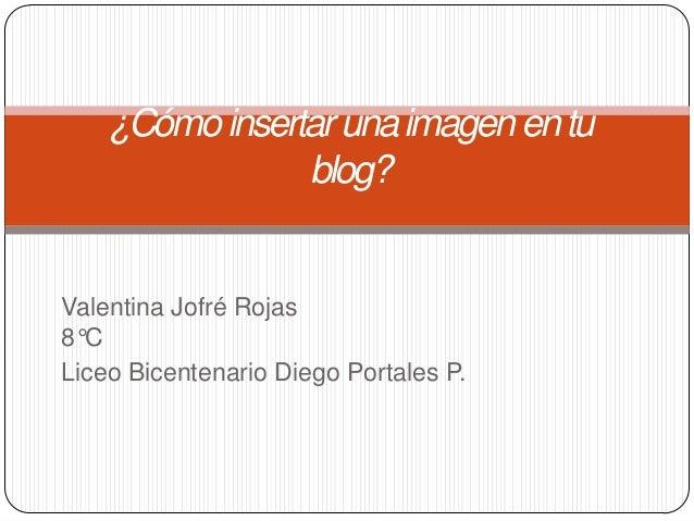 ¿Cómo insertar una imagen en tu                blog?Valentina Jofré Rojas8°CLiceo Bicentenario Diego Portales P.