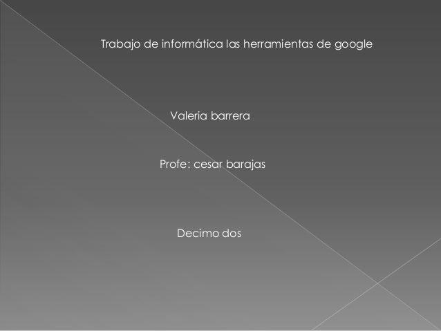 Trabajo de informática las herramientas de google Valeria barrera Profe: cesar barajas Decimo dos