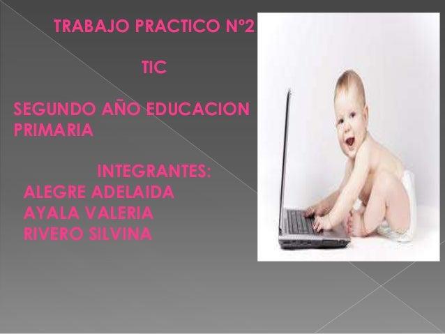 TRABAJO PRACTICO Nº2TICSEGUNDO AÑO EDUCACIONPRIMARIAINTEGRANTES:ALEGRE ADELAIDAAYALA VALERIARIVERO SILVINA