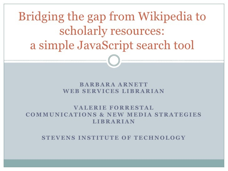 Bridging the gap from Wikipedia to scholarly resources:a simple JavaScript search tool<br />Barbara ArnettWeb Services Lib...