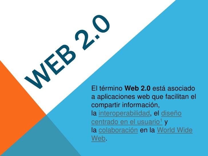 El término Web 2.0 está asociadoa aplicaciones web que facilitan elcompartir información,la interoperabilidad, el diseñoce...