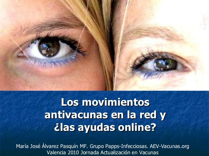 Los movimientos antivacunas en la red y ¿las ayudas online? María José Álvarez Pasquín MF. Grupo Papps-Infecciosas. AEV-Va...