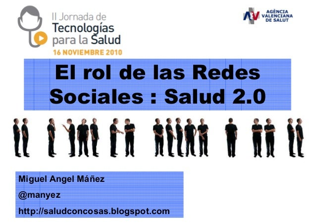 El rol de las Redes Sociales : Salud 2.0 Miguel Angel Máñez @manyez http://saludconcosas.blogspot.com