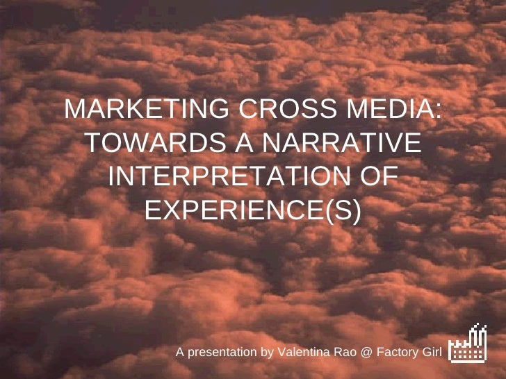 MARKETING CROSS MEDIA: TOWARDS A NARRATIVE INTERPRETATION OF EXPERIENCE(S) A presentation by Valentina Rao @ Factory Girl