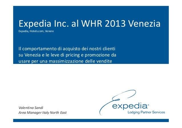 Expedia Inc. al WHR 2013 VeneziaExpedia, Hotels.com, VenereIl comportamento di acquisto dei nostri clientisu Venezia e le ...