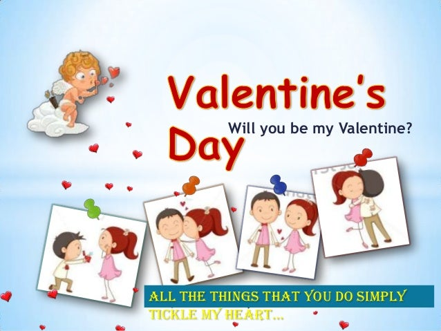 Will you be my Valentine?  All the things that you do simply tickle my heart…
