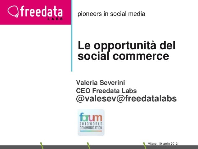 pioneers in social mediaLe opportunità delsocial commerceValeria SeveriniCEO Freedata Labs@valesev@freedatalabs           ...