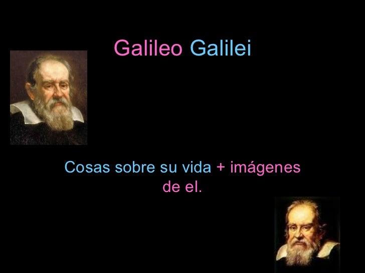 Galileo  Galilei Cosas sobre su vida  + imágenes de el.