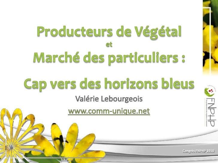 Producteurs de Végétal et Marché des particuliers :Cap vers des horizons bleus<br />Valérie Lebourgeois<br />www.comm-uniq...