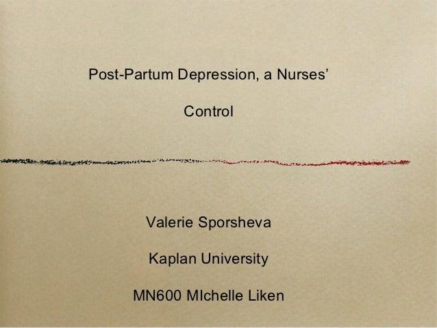 Post-Partum Depression, a Nurses'             Control       Valerie Sporsheva        Kaplan University      MN600 MIchelle...