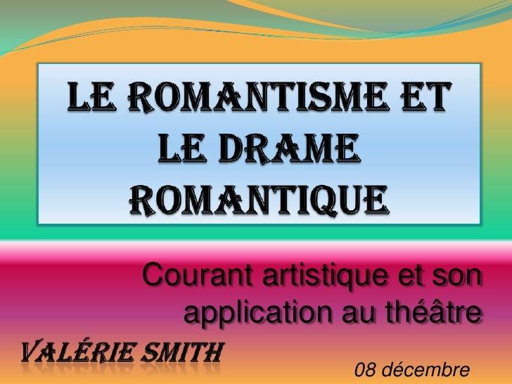 Le romantisme et le drame romantique<br />Courant artistique et son application au théâtre<br />Valérie Smith<br />08 déce...