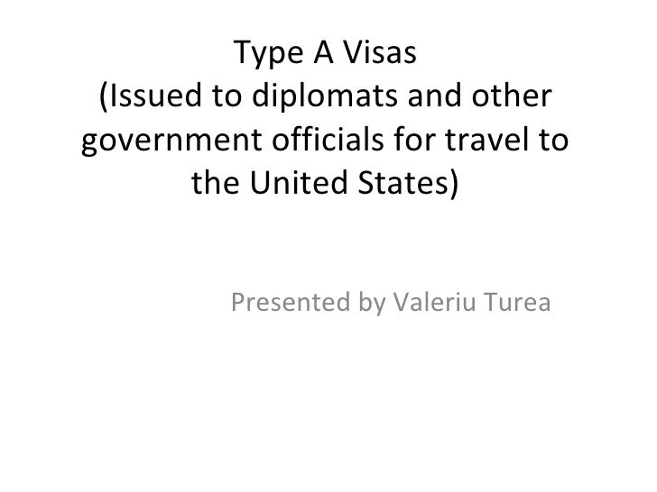 Type A Visas (Issued to diplomats and other government officials for travel to the United States) Presented by Valeriu Turea