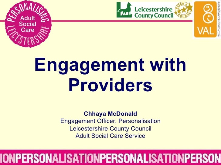Engagement with Providers Chhaya McDonald Engagement Officer, Personalisation Leicestershire County Council Adult Social C...