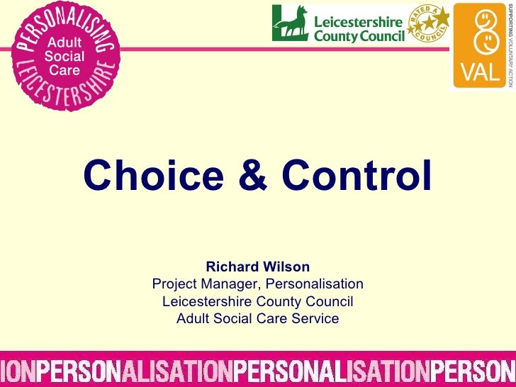 Choice & Control Richard Wilson Project Manager, Personalisation Leicestershire County Council Adult Social Care Service