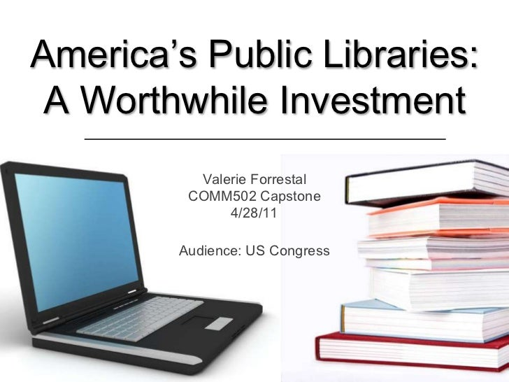 America's Public Libraries: A Worthwhile Investment<br />Valerie ForrestalCOMM502 Capstone4/28/11<br />Audience: US Congre...