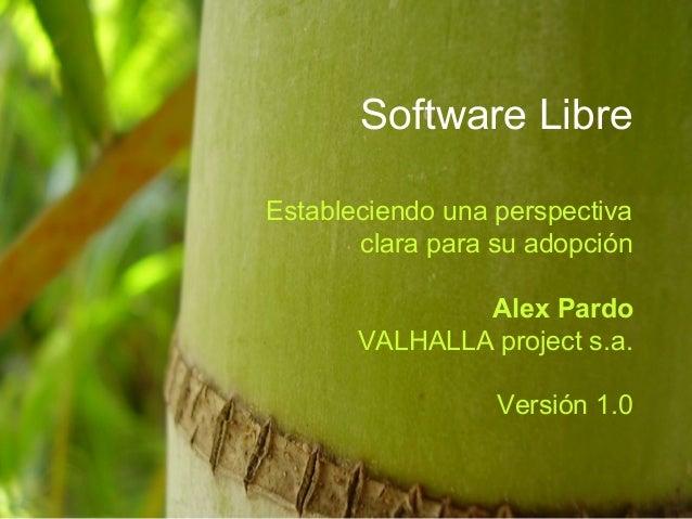 Software Libre Estableciendo una perspectiva clara para su adopción Alex Pardo VALHALLA project s.a. Versión 1.0