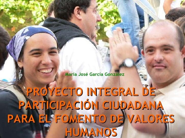 PROYECTO INTEGRAL DE PARTICIPACIÓN CIUDADANA PARA EL FOMENTO DE VALORES HUMANOS María José García González