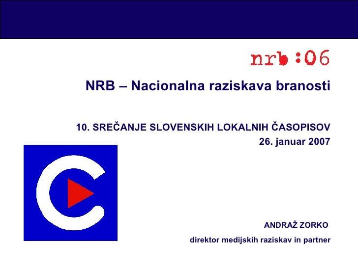 NRB – Nacionalna raziskava branosti 10. SREČANJE SLOVENSKIH LOKALNIH ČASOPISOV 26. januar 2007 ANDRAŽ ZORKO  direktor medi...