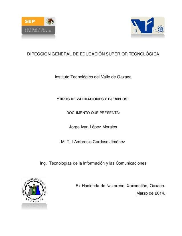 """DIRECCION GENERAL DE EDUCACIÓN SUPERIOR TECNOLÓGICA Instituto Tecnológico del Valle de Oaxaca """"TIPOS DE VALIDACIONES Y EJE..."""