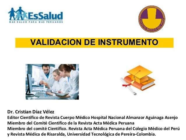 VALIDACION DE INSTRUMENTOVALIDACION DE INSTRUMENTO Dr. Cristian Díaz Vélez Editor Científico de Revista Cuerpo Médico Hosp...