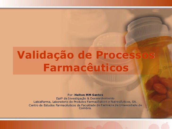 Validação de Processos Farmacêuticos Por:  Helton MM Santos Dptº de Investigação & Desenvolvimento Labialfarma, Laboratori...