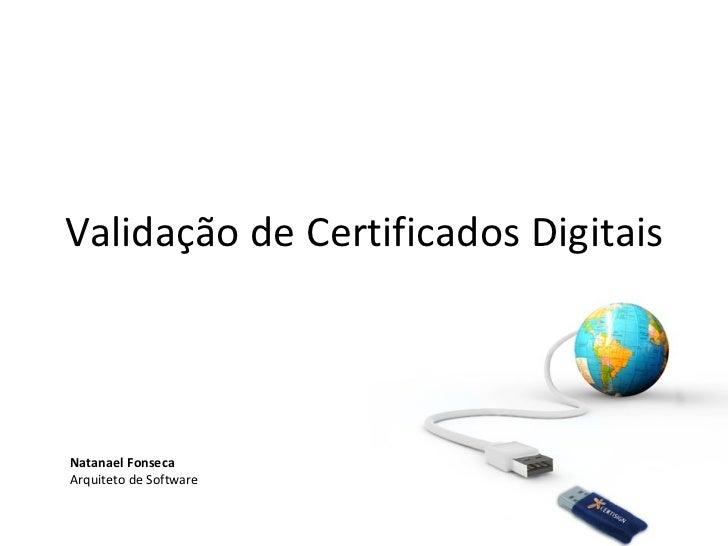 Validação de Certificados Digitais Natanael Fonseca Arquiteto de Software