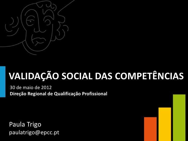 VALIDAÇÃO SOCIAL DAS COMPETÊNCIAS30 de maio de 2012Direção Regional de Qualificação ProfissionalPaula Trigopaulatrigo@epcc...