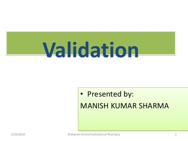 Validation • Presented by: MANISH KUMAR SHARMA  2/24/2014  Mahashiri Arvind Institution of Pharmacy  1