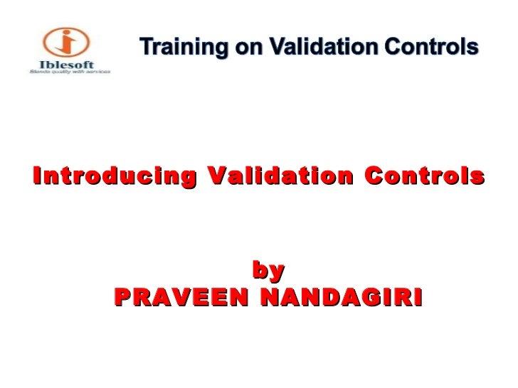 <ul><li>Introducing Validation Controls </li></ul><ul><li>by PRAVEEN NANDAGIRI </li></ul>