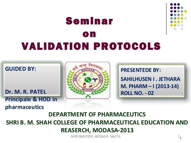 Seminar on VALIDATION PROTOCOLS GUIDED BY:  PRESENTEDE BY: SAHILHUSEN I . JETHARA M. PHARM – I (2013-14) ROLL NO. - 02  Dr...