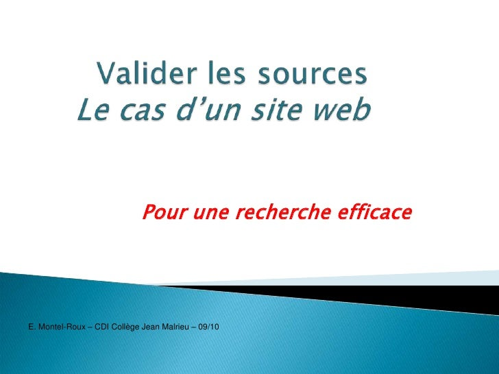 Valider les sourcesLe cas d'un site web<br />Pour une recherche efficace<br />E. Montel-Roux – CDI Collège Jean Malrieu – ...