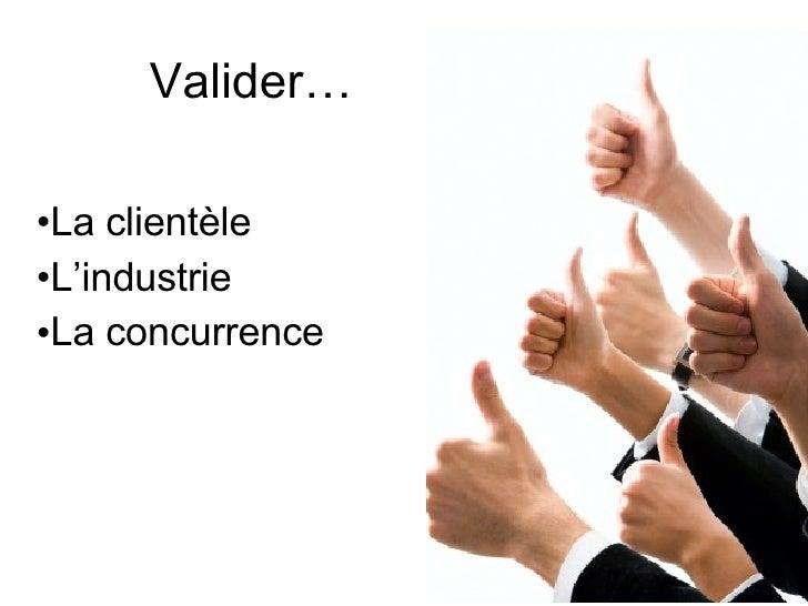 Valider… <ul><li>La clientèle </li></ul><ul><li>L'industrie </li></ul><ul><li>La concurrence </li></ul>