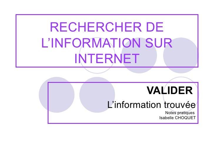 RECHERCHER DE L'INFORMATION SUR INTERNET VALIDER   L'information trouvée Notes pratiques  Isabelle CHOQUET