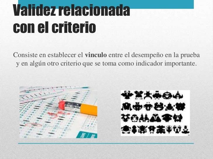 Validez relacionadacon el criterioConsiste en establecer el vinculo entre el desempeño en la prueba y en algún otro criter...