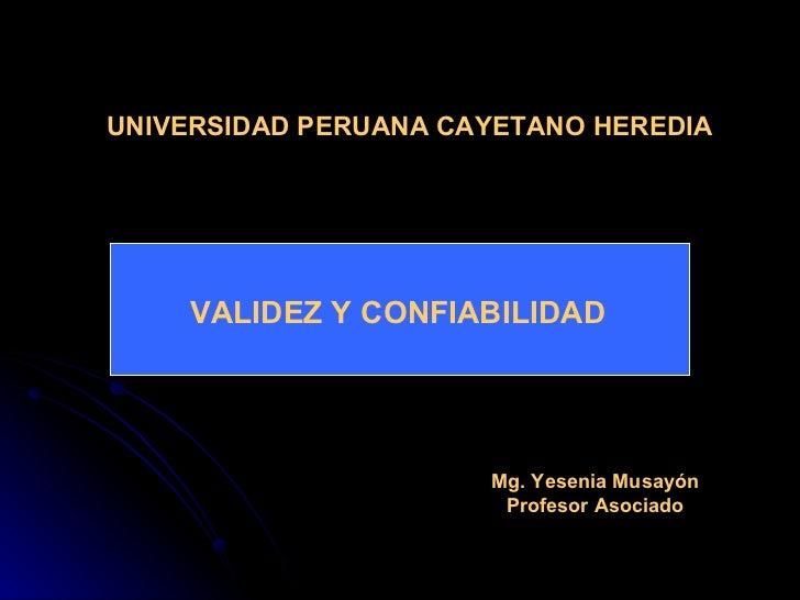 UNIVERSIDAD PERUANA CAYETANO HEREDIA VALIDEZ Y CONFIABILIDAD Mg. Yesenia Musayón Profesor Asociado