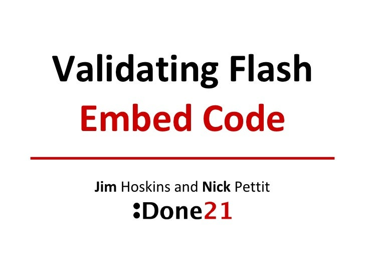 Validating Flash Embed Code Jim  Hoskins and  Nick  Pettit