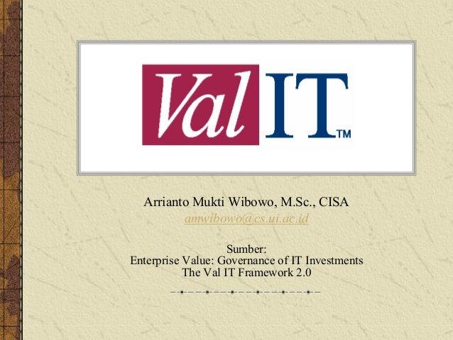 IT Val Arrianto Mukti Wibowo, M.Sc., CISA amwibowo@cs.ui.ac.id Sumber: Enterprise Value: Governance of IT Investments The ...