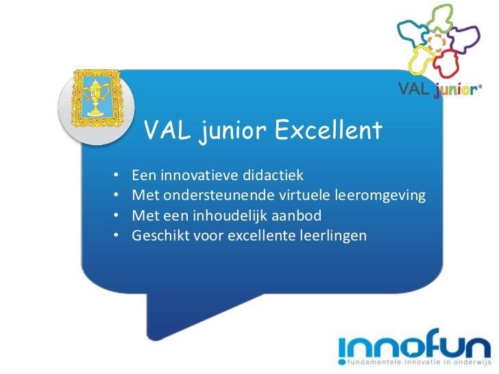 VAL junior Excellent•   Een innovatieve didactiek•   Met ondersteunende virtuele leeromgeving•   Met een inhoudelijk aanbo...