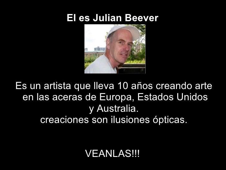 El es Julian   Beever   Es un artista que lleva 10 años creando arte en las aceras de Europa, Estados Unidos y Australia. ...