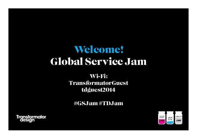 Welcome! Global Service Jam Wi-Fi: TransformatorGuest tdguest2014 #GSJam #TDJam