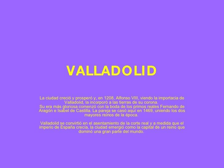 VALLADOLID La ciudad creció y prosperó y, en 1208, Alfonso VIII, viendo la importacia de Valladolid, la incorporó a las ti...