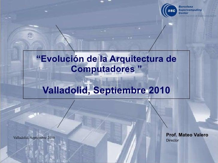 """"""" Evolución de la Arquitectura de Computadores """" Valladolid, Septiembre 2010 Prof. Mateo Valero   Director"""