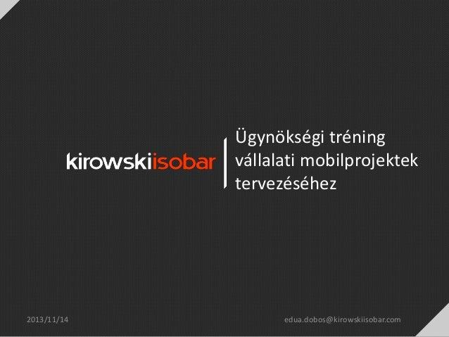 Ügynökségi tréning vállalati mobilprojektek tervezéséhez  2013/11/14  edua.dobos@kirowskiisobar.com