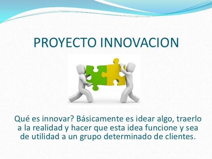 PROYECTO INNOVACIONQué es innovar? Básicamente es idear algo, traerlo a la realidad y hacer que esta idea funcione y sea  ...