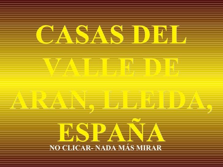 CASAS DEL VALLE DE ARAN, LLEIDA, ESPAÑA NO CLICAR- NADA MÁS MIRAR