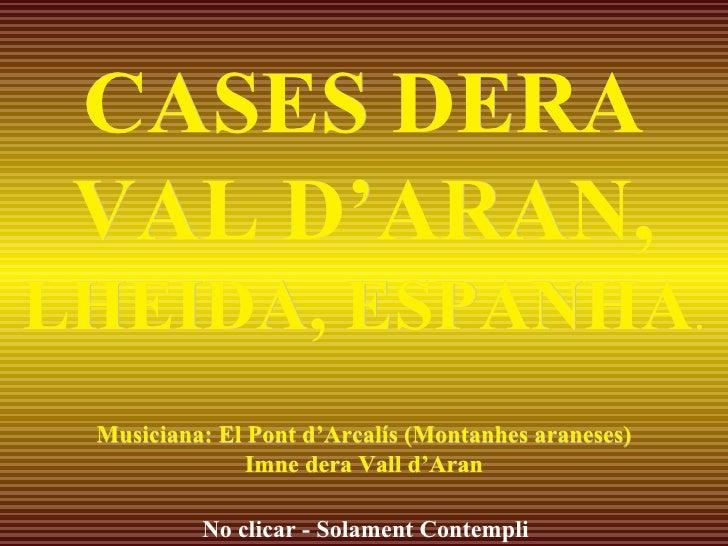 CASES DERA VAL D'ARAN,  LHEIDA, ESPANHA . Musiciana: El Pont d'Arcalís (Montanhes araneses) Imne dera Vall d'Aran No clica...