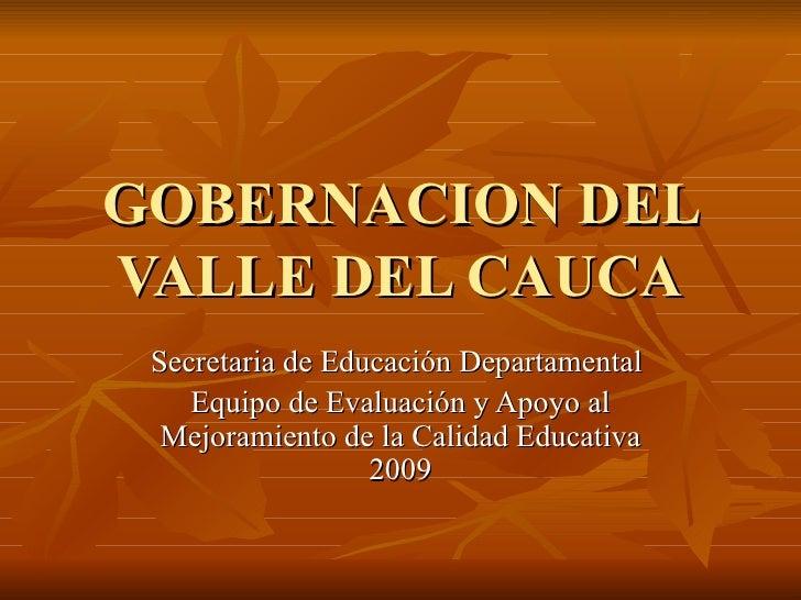 GOBERNACION DEL VALLE DEL CAUCA Secretaria de Educación Departamental  Equipo de Evaluación y Apoyo al Mejoramiento de la ...