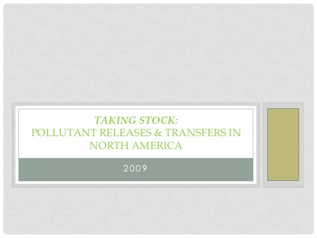 TAKING STOCK:POLLUTANT RELEASES & TRANSFERS IN        NORTH AMERICA              2009