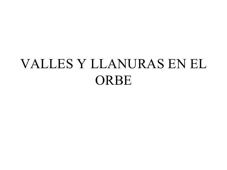 VALLES Y LLANURAS EN EL          ORBE