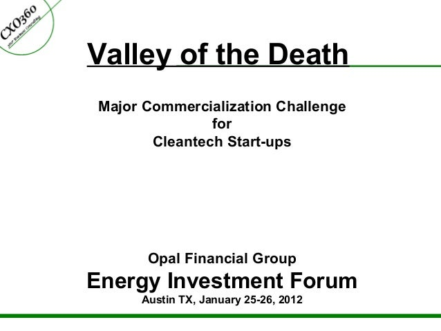 Valley of the Death Major Commercialization Challenge for Cleantech Start-ups Opal Financial Group Energy Investment Forum...